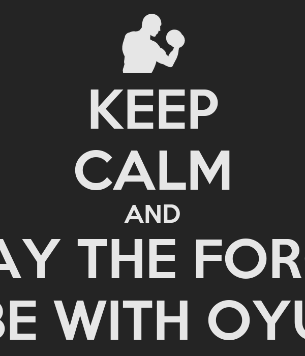 KEEP CALM AND MAY THE FORCE BE WITH OYU