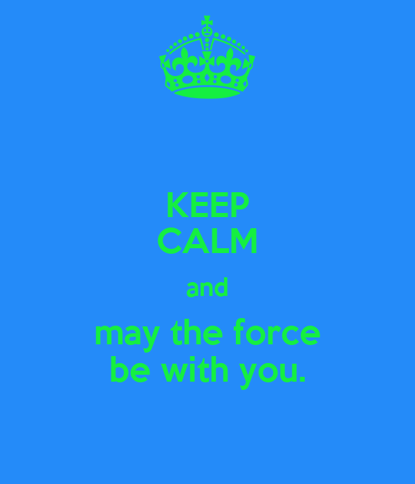 KEEP CALM and may the force be with you.