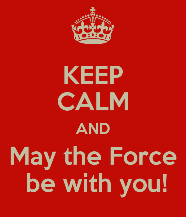 KEEP CALM AND May the Force  be with you!