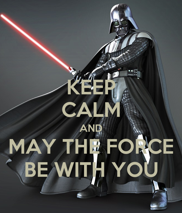 KEEP CALM AND MAY THE FORCE BE WITH YOU