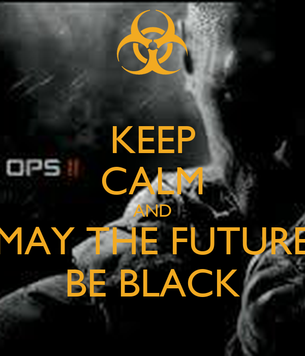 KEEP CALM AND MAY THE FUTURE BE BLACK
