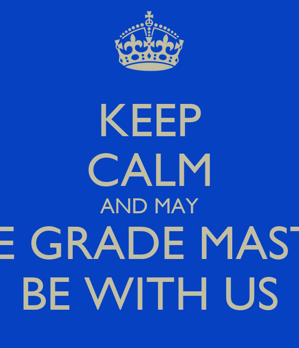 KEEP CALM AND MAY THE GRADE MASTER BE WITH US