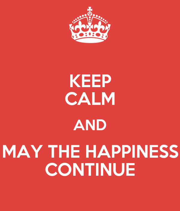 KEEP CALM AND MAY THE HAPPINESS CONTINUE
