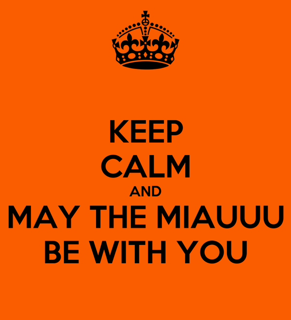 KEEP CALM AND MAY THE MIAUUU BE WITH YOU