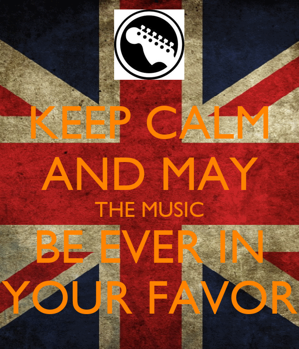 KEEP CALM AND MAY THE MUSIC BE EVER IN YOUR FAVOR