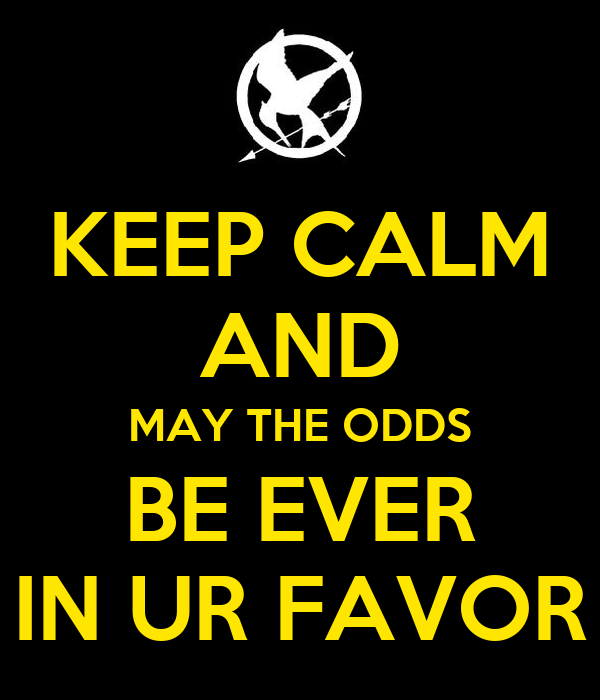 KEEP CALM AND MAY THE ODDS BE EVER IN UR FAVOR