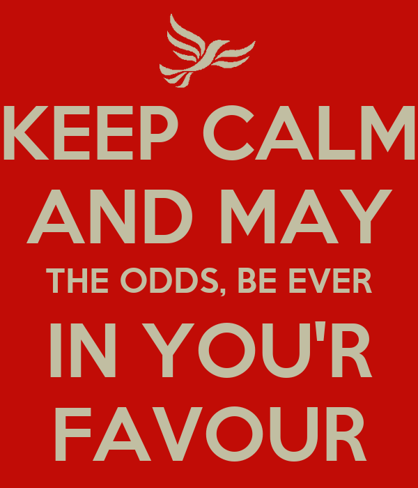 KEEP CALM AND MAY THE ODDS, BE EVER IN YOU'R FAVOUR