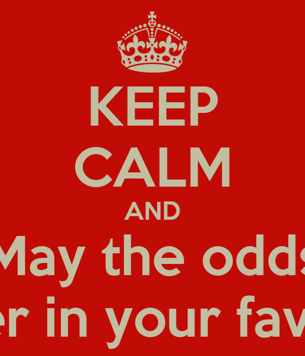 KEEP CALM AND May the odds ever in your favor.