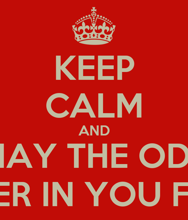 KEEP CALM AND MAY THE ODS BE EVER IN YOU FAVOR