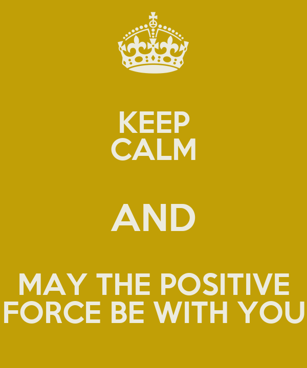 KEEP CALM AND MAY THE POSITIVE FORCE BE WITH YOU