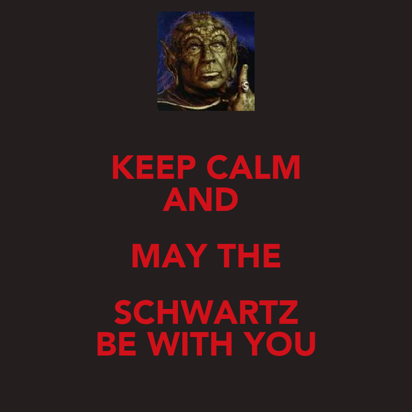 KEEP CALM AND  MAY THE SCHWARTZ BE WITH YOU