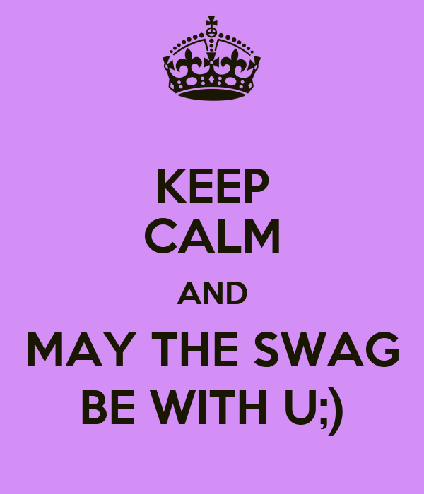 KEEP CALM AND MAY THE SWAG BE WITH U;)