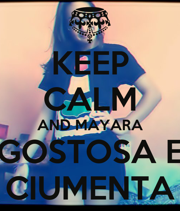 KEEP CALM AND MAYARA GOSTOSA E CIUMENTA