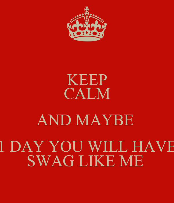 KEEP CALM AND MAYBE  1 DAY YOU WILL HAVE SWAG LIKE ME