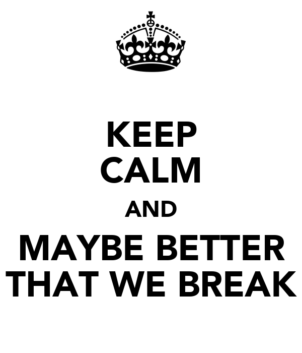 KEEP CALM AND MAYBE BETTER THAT WE BREAK