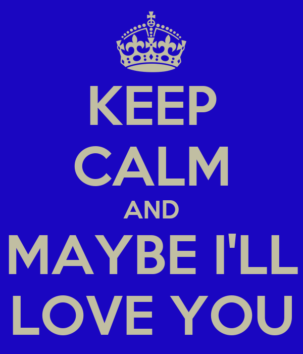 KEEP CALM AND MAYBE I'LL LOVE YOU