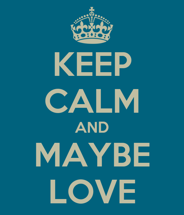 KEEP CALM AND MAYBE LOVE