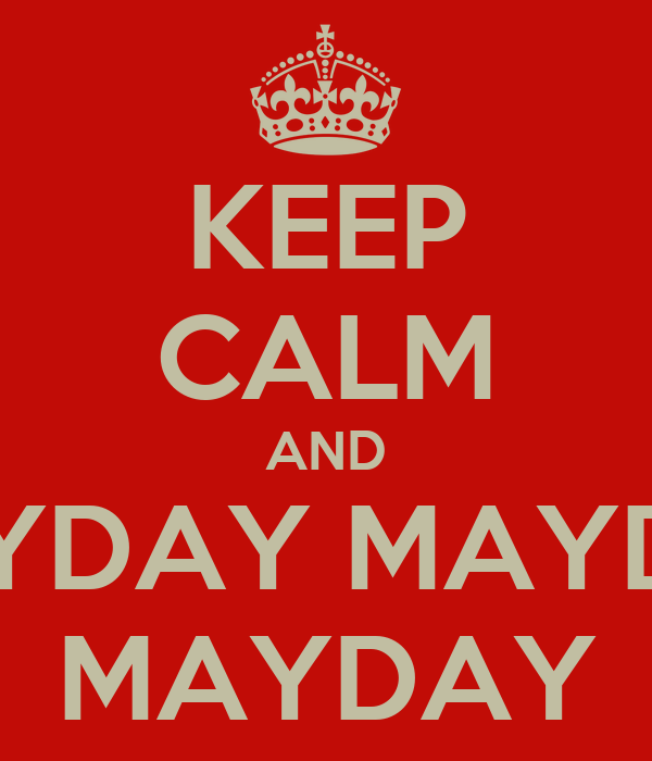 KEEP CALM AND MAYDAY MAYDAY MAYDAY