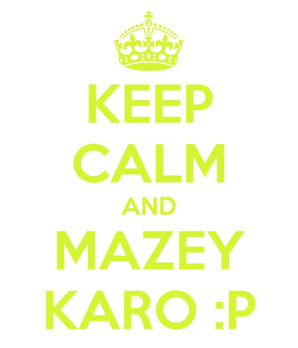 KEEP CALM AND MAZEY KARO :P