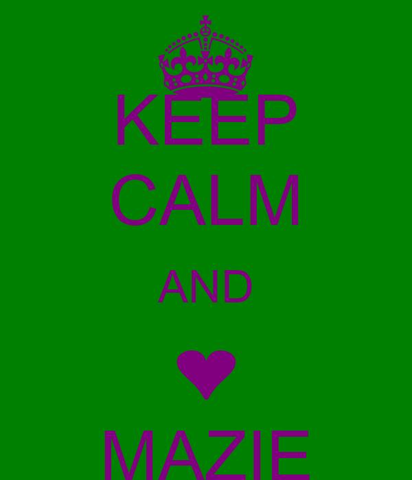 KEEP CALM AND ❤ MAZIE