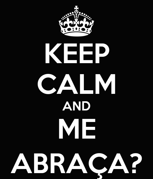 KEEP CALM AND ME ABRAÇA?