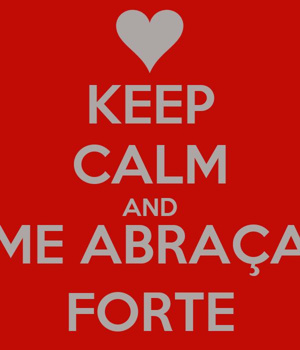 KEEP CALM AND ME ABRAÇA FORTE