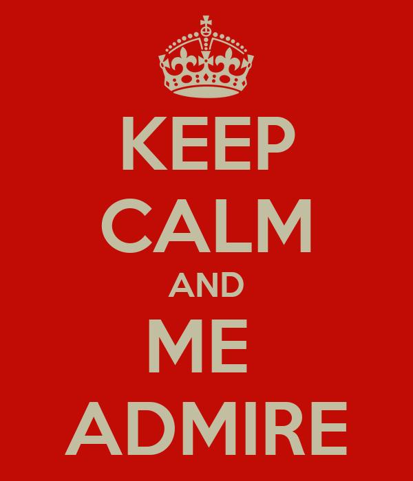 KEEP CALM AND ME  ADMIRE