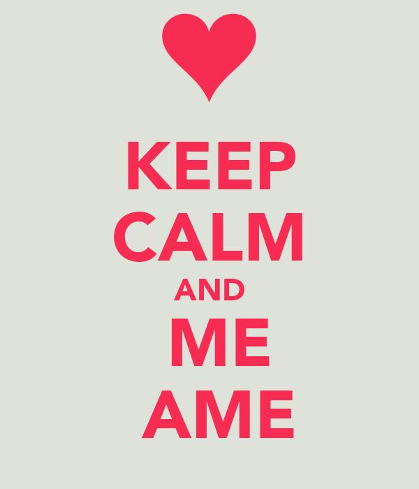 KEEP CALM AND   ME   AME