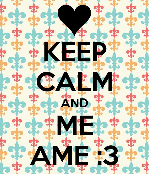 KEEP CALM AND ME AME :3