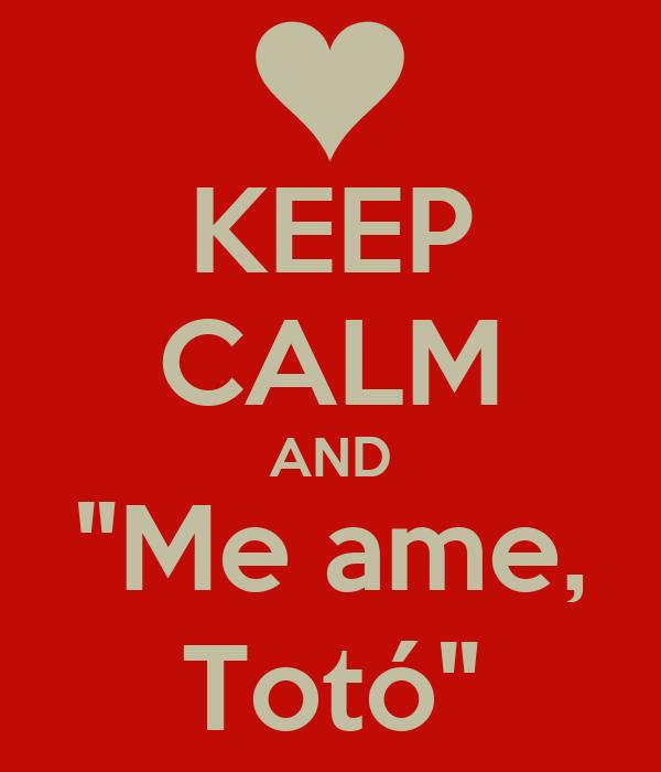 "KEEP CALM AND ""Me ame, Totó"""