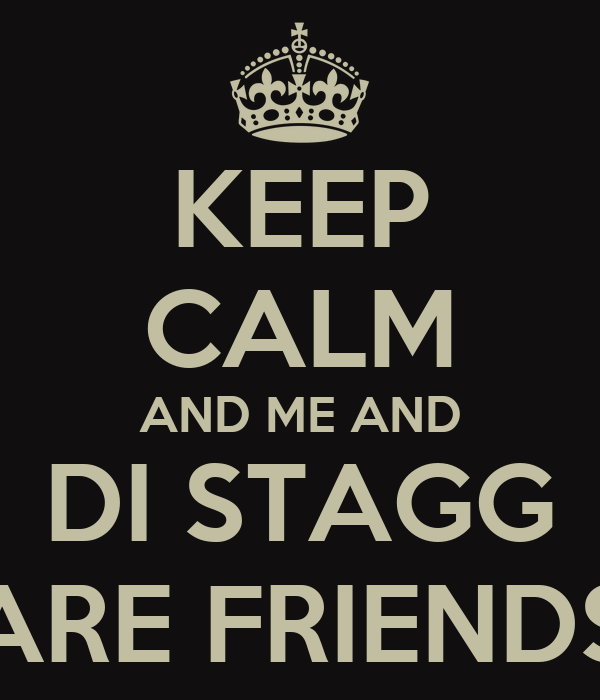 KEEP CALM AND ME AND DI STAGG ARE FRIENDS