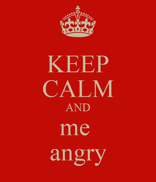KEEP CALM AND me  angry