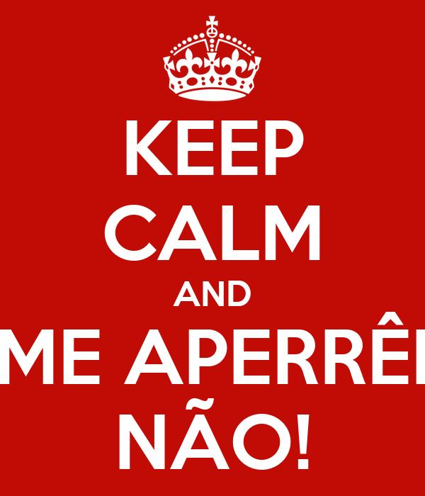 KEEP CALM AND ME APERRÊI NÃO!