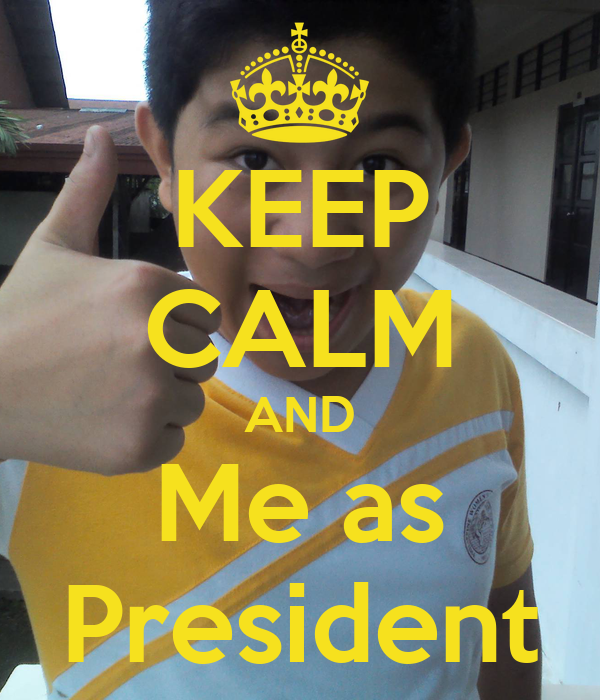 KEEP CALM AND Me as President