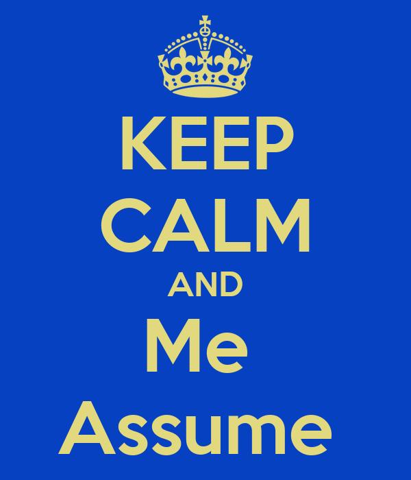 KEEP CALM AND Me  Assume