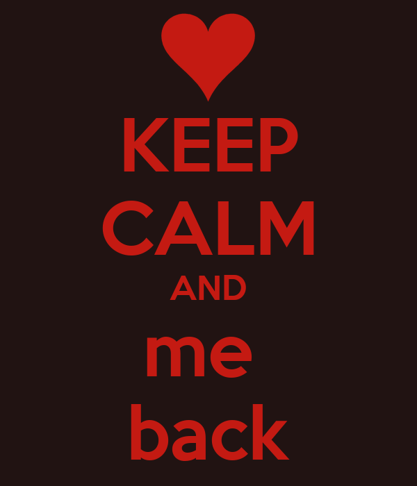 KEEP CALM AND me  back