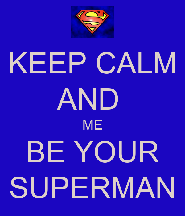 KEEP CALM AND  ME BE YOUR SUPERMAN