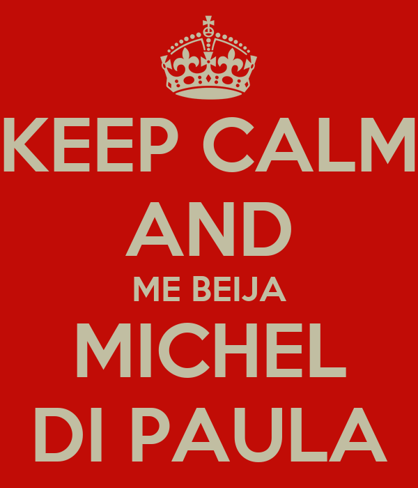 KEEP CALM AND ME BEIJA MICHEL DI PAULA