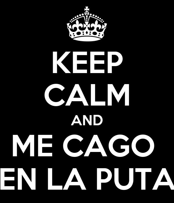 KEEP CALM AND ME CAGO  EN LA PUTA