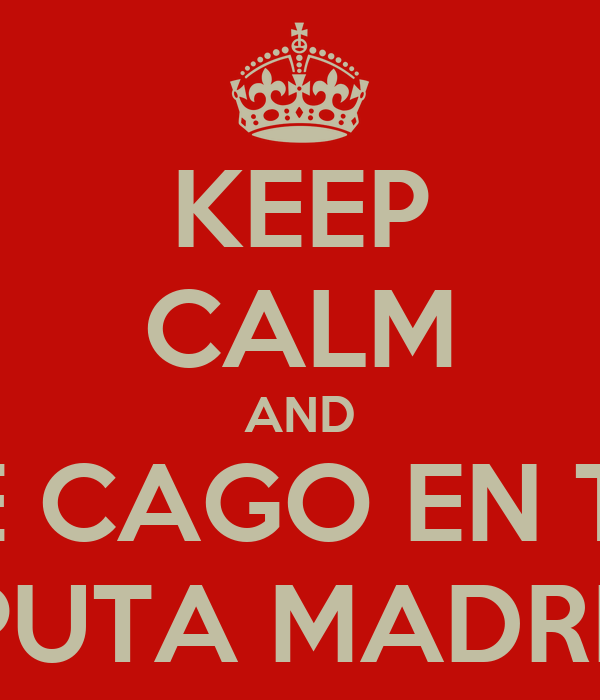 KEEP CALM AND ME CAGO EN TU  PUTA MADRE