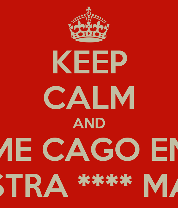 KEEP CALM AND ME CAGO EN VUESTRA **** MADRE