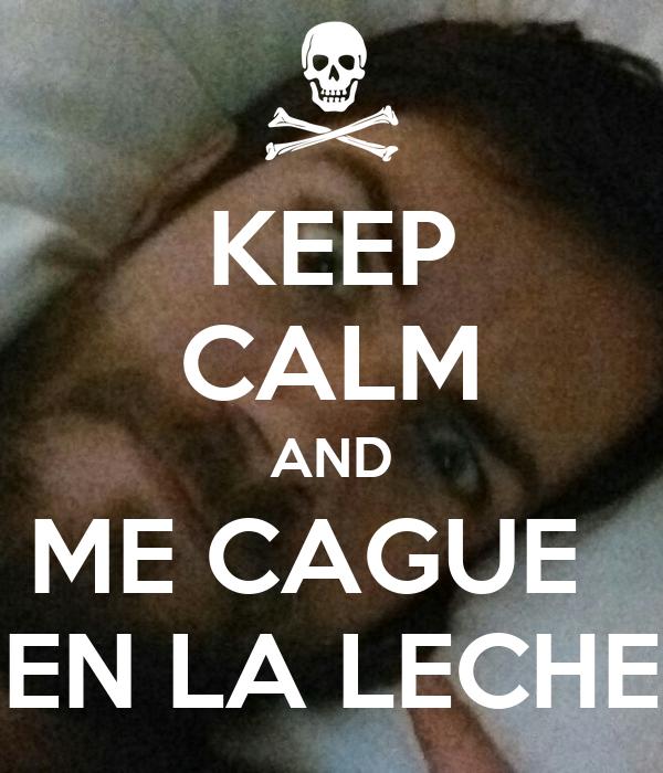 KEEP CALM AND ME CAGUE   EN LA LECHE