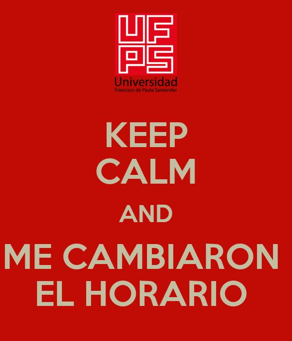 KEEP CALM AND ME CAMBIARON  EL HORARIO