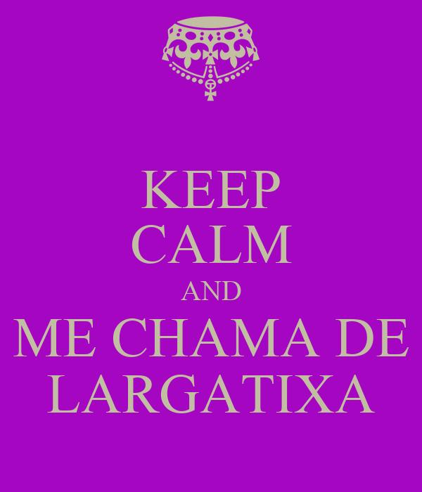 KEEP CALM AND ME CHAMA DE LARGATIXA