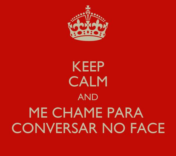 KEEP CALM AND ME CHAME PARA  CONVERSAR NO FACE