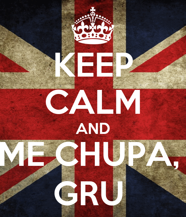 KEEP CALM AND ME CHUPA,  GRU
