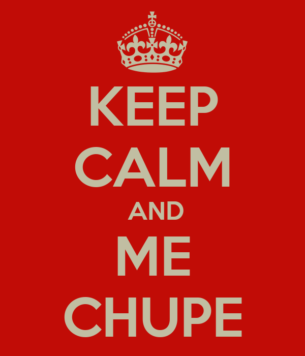 KEEP CALM  AND ME CHUPE