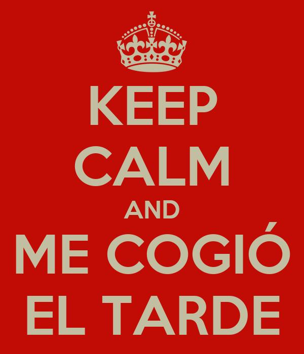 KEEP CALM AND ME COGIÓ EL TARDE