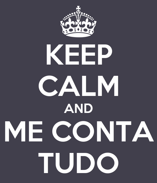 KEEP CALM AND ME CONTA TUDO