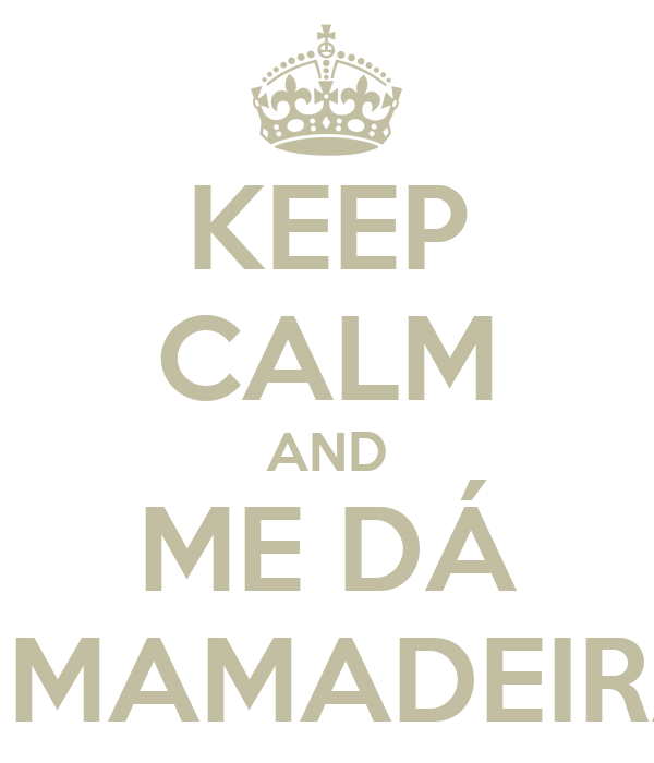 KEEP CALM AND ME DÁ A MAMADEIRA!